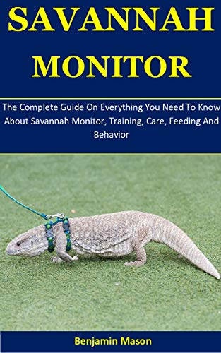 Savannah Monitor: The Complete Guide On Everything You Need To Know About Savannah Monitor, Training, Care, Feeding And Behavior (English Edition)