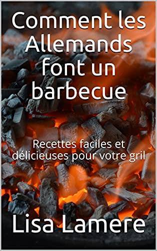 Comment les Allemands font un barbecue: Recettes faciles et délicieuses pour votre gril