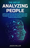 The Art of Analyzing People: How to Master the Art of Analyzing and Influencing Anyone with Body Language, Covert NLP, Emotional Intelligence and Ethical Manipulation