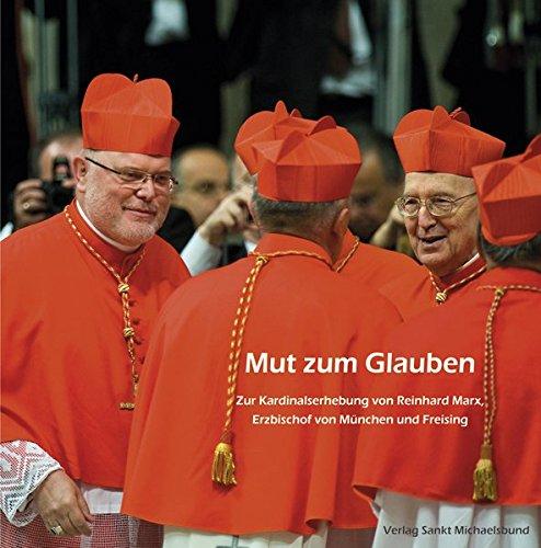 Mut zum Glauben: Zur Kardinalserhebung von Reinhard Marx, Erzbischof von München und Freising
