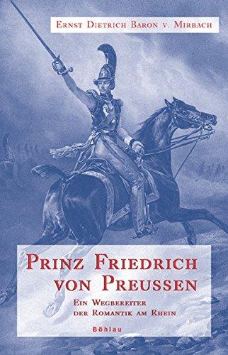 Prinz Friedrich von Preußen. Ein Wegbereiter der Romantik am Rhein