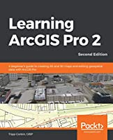 Learning ArcGIS Pro 2: A beginner's guide to creating 2D and 3D maps and editing geospatial data with ArcGIS Pro, 2nd Edition Front Cover