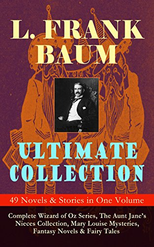 L. FRANK BAUM Ultimate Collection - 49 Novels & Stories in One Volume: Complete Wizard of Oz Series, Mary Louise Mysteries, Fantasy Novels & Fairy Tales - Illustrated (English Edition)