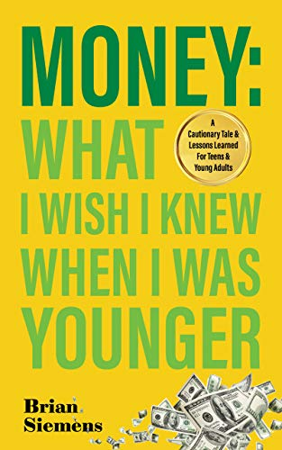Money: What I Wish I Knew When I Was Younger: A Cautionary Tale & Lessons Learned for Teens & Young Adults