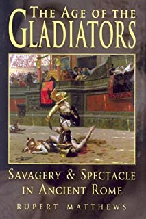 The Age of the Gladiators: Savagery & Spectacle in Ancient Rome by Rupert Matthews (2004-06-01)