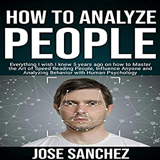 How to Analyze People     Everything I Wish I Knew 5 Years Ago on How to Master the Art of Speed Reading People, Influence Anyone and Analyzing Behavior with Human Psychology              By:                                                                                                                                 Jose Sanchez                               Narrated by:                                                                                                                                 Trevor Clinger                      Length: 59 mins     1 rating     Overall 2.0