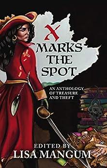 X Marks the Spot: An Anthology of Treasure and Theft by [Lisa  Mangum, Kristen  Bickerstaff, Ken  Hoover, L.V.  Bell, Tracy Leonard  Nakatani, David  Cole, Linda Maye  Adams, Trisha J.  Wooldridge, Amy M.  Hughes, Jessica  Guernsey]