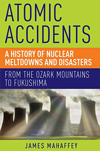 Atomic Accidents: A History of Nuclear Meltdowns and Disasters: From the Ozark Mountains to Fukushima