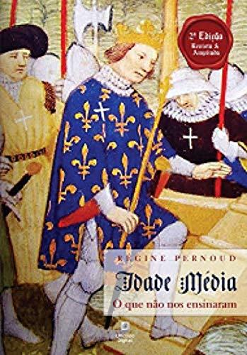 Idade Média o que não nos ensinaram - 2ª Edição, revista e ampliada
