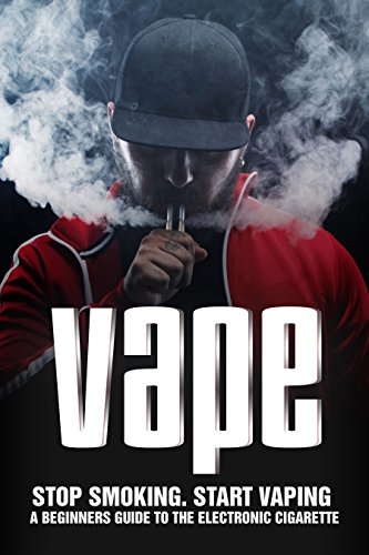 VAPE: Stop Smoking Start Vaping: A Beginners Guide to the Electronic Cigarette (English Edition)