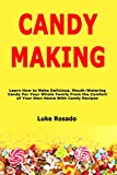 Candy Making: Learn How to Make Delicious, Mouth-Watering Candy For Your Whole Family From the Comfort of Your Own Home With Candy Recipes