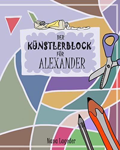 Der Künstlerblock für Alexander: Ein Mitmachbuch für Vorschulkinder: ausschneiden, kleben, malen, zeichnen, knobeln und denken. Vorschulübungen zur Schulung der Konzentration und Koordination.