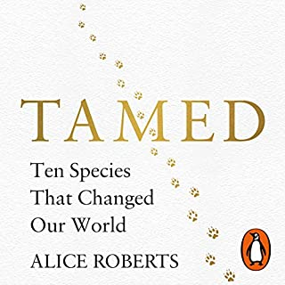 Tamed     Ten Species That Changed Our World              By:                                                                                                                                 Alice Roberts                               Narrated by:                                                                                                                                 Alice Roberts                      Length: 13 hrs and 52 mins     160 ratings     Overall 4.7