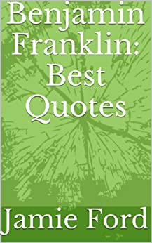 Benjamin Franklin: Best Quotes by [Jamie Ford]