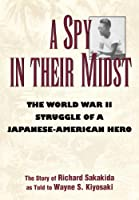 A Spy in Their Midst: The World War II Struggle of a Japanese-American Hero