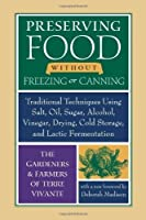 Preserving Food without Freezing or Canning: Traditional Techniques Using Salt, Oil, Sugar, Alcohol, Vinegar, Drying, Cold Storage, and Lactic Fermentation by The Gardeners and Farmers of Centre Terre Vivante(2007-04-04)