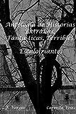 Antología de Historias Extrañas, Fantásticas, Terribles y Escalofriantes (Spanish Edition)