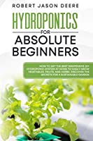 Hydroponics for Absolute Beginners: How To Get The Best Inexpensive DIY Hydroponic System At Home To Easily Grow Vegetables, Fruits, and Herbs. Discover The Secrets For A Sustainable Garden
