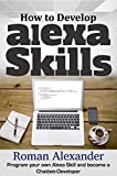 How to Develop Alexa Skills:  The Guide for Beginners: Program your own Alexa Skill and become a Chatbot-Developer (Smart Home System Book 4)