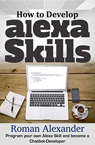 How to Develop Alexa Skills:  The Guide for Beginners: Program your own Alexa Skill and become a Chatbot-Developer (Smart Home System Book 4) (English Edition)