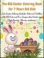 The BIG Easter Coloring Book for 7 Years Old Kids: Cute Easter Coloring Book for Kids and Toddlers with 100 Cute and Fun Images about Easter eggs, Cute Bunnies, Flowers, and more