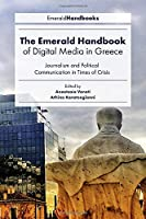 The Emerald Handbook of Digital Media in Greece: Journalism and Political Communication in Times of Crisis (Digital Activism and Society: Politics, Economy and Culture)