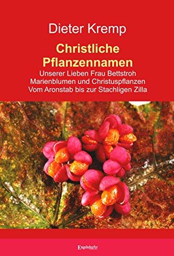 Christliche Pflanzennamen: Unserer Lieben Frau Bettstroh – Marienblumen und Christuspflanzen – Vom Aronstab bis zur Stachligen Zilla