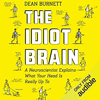 The Idiot Brain     A Neuroscientist Explains What Your Head Is Really up To              By:                                                                                                                                 Dean Burnett                               Narrated by:                                                                                                                                 Matt Addis                      Length: 10 hrs and 11 mins     825 ratings     Overall 4.5