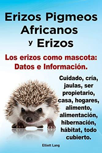Erizos Pigmeos Africanos y Erizos. Los Erizos Como Mascota: Datos E Informacion.Cuidado, Cria, Jaulas, Ser Propietario, Casa, Hogares, Alimento, ... hibernacion, habitat, todo cubierto.