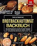 Brotbackautomat Backbuch: Das ultimative Backbuch mit den 105 besten Rezepten zum Brot, Brötchen, Kuchen etc. backen - Einfache und leckere Gerichte für die schnelle Küche.