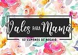Vales para mamá - 52 cupones de regalo: Un exclusivo talonario para demostrarle tu cariño durante un año a una madre que se lo merece todo