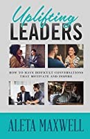 Uplifting Leaders! How to Have Difficult Conversations that Motivate and Inspire