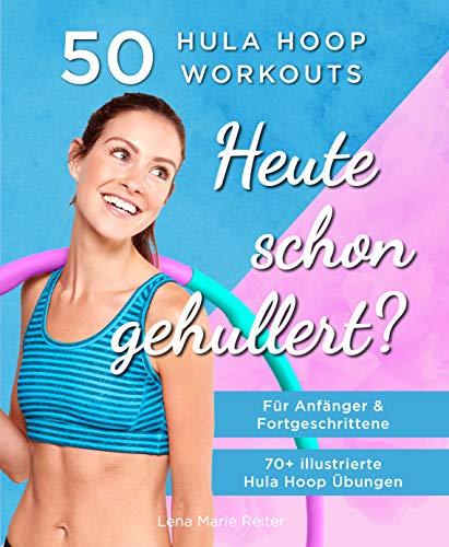 Heute Schon Gehullert? 50 Hula Hoop Workouts für Anfänger und Fortgeschrittene: Training für Bauch, Beine, Po und andere Problemzonen. Glücklich Abnehmen und fit werden mit dem Reifen!