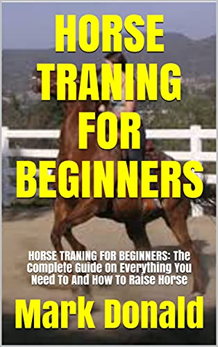 HORSE TRANING FOR BEGINNERS: HORSE TRANING FOR BEGINNERS: The Complete Guide On Everything You Need To And How To Raise Horse (English Edition)