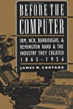 Before the Computer: IBM, NCR, Burroughs, & Remington Rand & the Industry They Created, 1865-1956