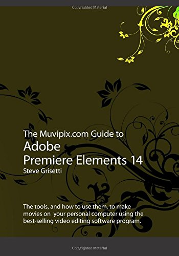The Muvipix.com Guide to Adobe Premiere Elements 14: The tools, and how to use them, to make movies on  your personal computer using the best-selling video editing software program