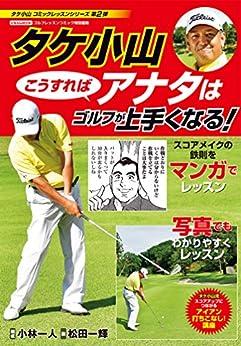 [タケ小山, 小林一人, 松田一輝]のタケ小山 こうすればアナタはゴルフが上手くなる!