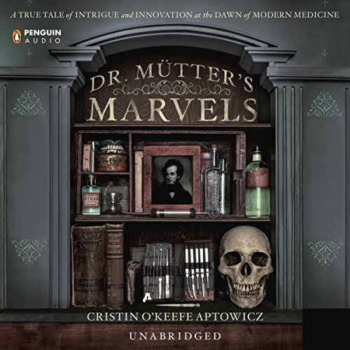 Dr. Mutter's Marvels     A True Tale of Intrigue and Innovation at the Dawn of Modern Medicine              By:                                                                                                                                 Cristin O'Keefe Aptowicz                               Narrated by:                                                                                                                                 Erik Singer                      Length: 8 hrs and 54 mins     474 ratings     Overall 4.4