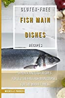 Gluten Free Fish Main Dishes Recipes: 50 Quick And Easy Recipes For Gluten-Free Fish Main Courses For The Whole Family