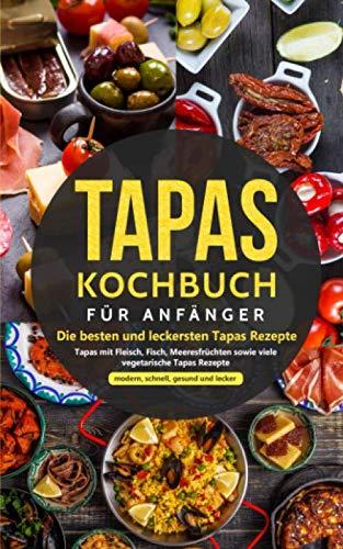 Tapas Kochbuch für Anfänger - Die besten und leckersten Tapas Rezepte: Tapas mit Fleisch, Fisch, Meeresfrüchten sowie viele vegetarische Tapas Rezepte - modern, schnell, gesund und lecker