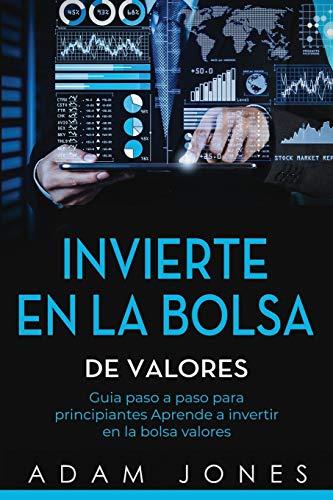 Invierte en la Bolsa de Valores: Guia paso a paso para principiantes Aprende a invertir en la bolsa valores (libro en Español/Stock Market Investing Spanish book version)