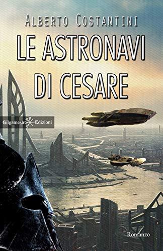 Le astronavi di Cesare: Un romanzo di fantascienza che ha per protagonista Giulio Cesare (ANUNNAKI - Narrativa Vol. 64)