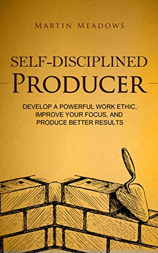 Self-Disciplined Producer: Develop a Powerful Work Ethic, Improve Your Focus, and Produce Better Results (Simple Self-Discipline Book 6)