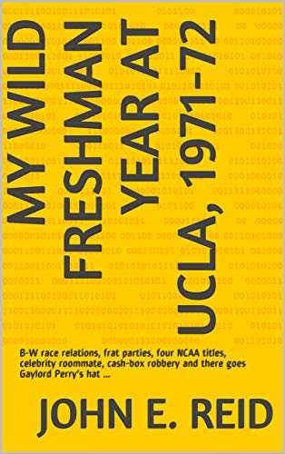 My Wild Freshman Year at UCLA, 1971-72: B-W race relations, frat parties, four NCAA titles, celebrity roommate, cash-box robbery and there goes Gaylord Perry's hat ... (English Edition)