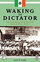 Waking the Dictator: Veracruz, the Struggle for Federalism and the Mexican Revolution, 1870-1927 (Latin American and Caribbean Studies)