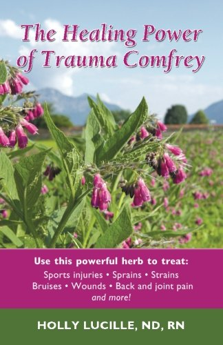 The Healing Power of Trauma Comfrey: Soothe Injuries, Wounds, Back, Joint and Muscle Pain Naturallyain