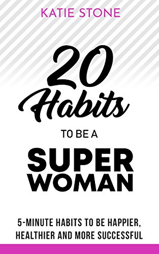 20 Habits to be a Superwoman: 5-Minute Habits to be Happier, Healthier and more Successful (Growing into Success and Happiness Book 2) (English Edition)