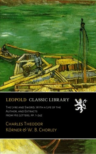 The Lyre and Sword; With a Life of the Author, and Extracts from His Letters; pp. 1-242
