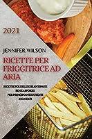 Ricette Per Friggitrice Ad Aria 2021 (Air Fryer Recipes Italian Edition): Ricette Per Deliziosi Antipasti Senza Sforzo Per Principianti E Utenti Avanzati