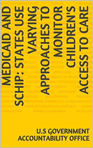 Medicaid and SCHIP: States Use Varying Approaches to Monitor Children's Access to Care (English Edition)